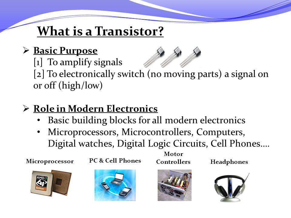 What is a Transistor Basic Purpose [1] To amplify signals
